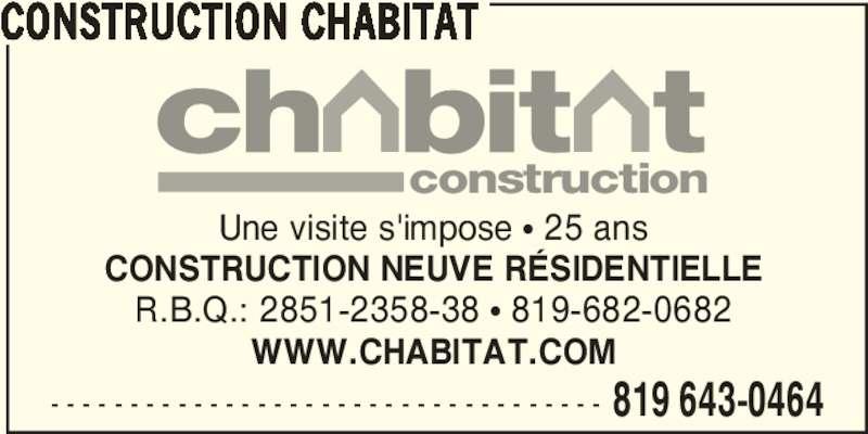 Construction Chabitat (819-643-0464) - Annonce illustrée======= - - - - - - - - - - - - - - - - - - - - - - - - - - - - - - - - - - - - 819 643-0464 CONSTRUCTION CHABITAT Une visite s'impose π 25 ans CONSTRUCTION NEUVE RÉSIDENTIELLE R.B.Q.: 2851-2358-38 π 819-682-0682 WWW.CHABITAT.COM construction