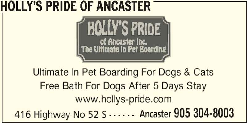 Holly's Pride Of Ancaster (905-304-8003) - Display Ad - Ancaster 905 304-8003 HOLLY'S PRIDE OF ANCASTER 416 Highway No 52 S - - - - - - Ultimate In Pet Boarding For Dogs & Cats Free Bath For Dogs After 5 Days Stay www.hollys-pride.com