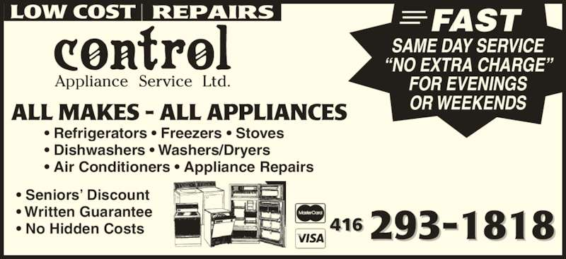 "Control Appliance Service Ltd (416-293-1818) - Display Ad - • Written Guarantee • Seniors' Discount • No Hidden Costs • Refrigerators • Freezers • Stoves • Dishwashers • Washers/Dryers • Air Conditioners • Appliance Repairs FAST SAME DAY SERVICE ""NO EXTRA CHARGE"" FOR EVENINGS OR WEEKENDS"