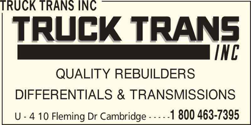 Truck Trans Inc (1-800-463-7395) - Display Ad - 1 800 463-7395 TRUCK TRANS INC QUALITY REBUILDERS DIFFERENTIALS & TRANSMISSIONS U - 4 10 Fleming Dr Cambridge - - - - -