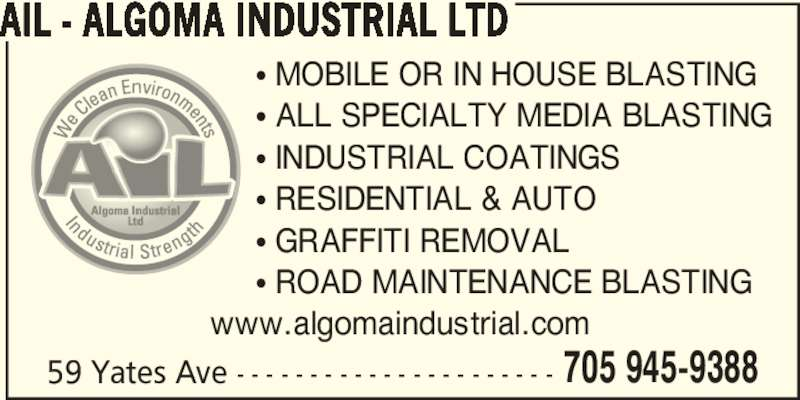 AIL - Algoma Industrial Ltd (705-945-9388) - Display Ad - 705 945-9388 AIL - ALGOMA INDUSTRIAL LTD 59 Yates Ave - - - - - - - - - - - - - - - - - - - - - - • MOBILE OR IN HOUSE BLASTING • ALL SPECIALTY MEDIA BLASTING • INDUSTRIAL COATINGS • RESIDENTIAL & AUTO • GRAFFITI REMOVAL • ROAD MAINTENANCE BLASTING www.algomaindustrial.com