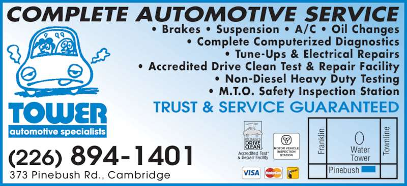 Tower Automotive Specialists (519-621-4610) - Display Ad - COMPLETE AUTOMOTIVE SERVICE 373 Pinebush Rd., Cambridge • Brakes • Suspension • A/C • Oil Changes • Complete Computerized Diagnostics • Tune-Ups & Electrical Repairs • Accredited Drive Clean Test & Repair Facility • Non-Diesel Heavy Duty Testing • M.T.O. Safety Inspection Station TRUST & SERVICE GUARANTEED automotive specialists (226) 894-1401 Fr an kl in To nl in Pinebush Water Tower