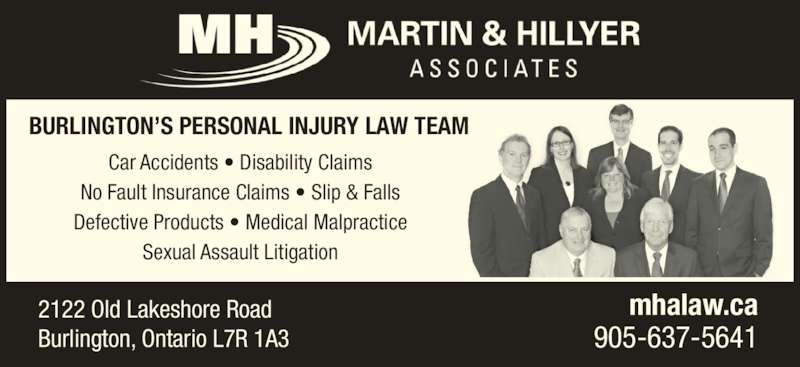 Martin & Hillyer Associates (905-637-5641) - Display Ad - 2122 Old Lakeshore Road Burlington, Ontario L7R 1A3 mhalaw.ca 905-637-5641 Car Accidents • Disability Claims No Fault Insurance Claims • Slip & Falls Defective Products • Medical Malpractice Sexual Assault Litigation BURLINGTON'S PERSONAL INJURY LAW TEAM