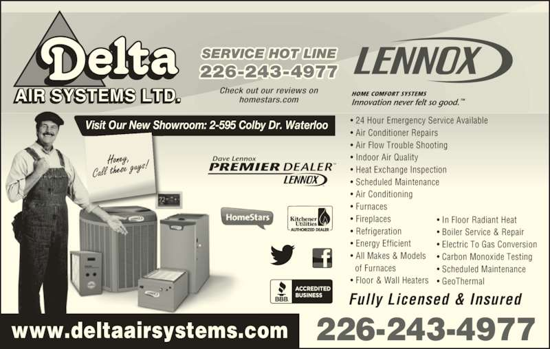 Delta Air Systems Ltd (519-885-2740) - Display Ad - 226-243-4977 Fully Licensed & Insured • In Floor Radiant Heat • Boiler Service & Repair • Electric To Gas Conversion • Carbon Monoxide Testing • Scheduled Maintenance • GeoThermal • 24 Hour Emergency Service Available • Air Conditioner Repairs • Air Flow Trouble Shooting • Indoor Air Quality • Heat Exchange Inspection • Scheduled Maintenance • Air Conditioning • Furnaces • Fireplaces • Refrigeration • Energy Efficient • All Makes & Models   of Furnaces • Floor & Wall Heaters AIR SYSTEMS LTD. Check out our reviews onhomestars.com Visit Our New Showroom: 2-595 Colby Dr. Waterloo PREMIER DEALERTM Dave Lennox TM www.deltaairsystems.com 226-243-4977 SERVICE HOT LINE