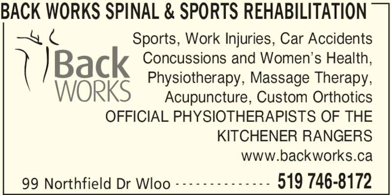 Back Works Spinal & Sports Rehabilitation (519-746-8172) - Display Ad - BACK WORKS SPINAL & SPORTS REHABILITATION  99 Northfield Dr Wloo 519 746-8172- - - - - - - - - - - - - - Sports, Work Injuries, Car Accidents Concussions and Women's Health, Physiotherapy, Massage Therapy, Acupuncture, Custom Orthotics OFFICIAL PHYSIOTHERAPISTS OF THE KITCHENER RANGERS www.backworks.ca
