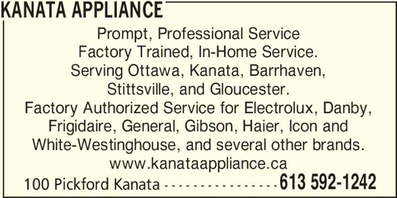 Kanata Appliance (613-592-1242) - Display Ad - 100 Pickford Kanata - - - - - - - - - - - - - - - - 613 592-1242 KANATA APPLIANCE Prompt, Professional Service Factory Trained, In-Home Service. Serving Ottawa, Kanata, Barrhaven, Stittsville, and Gloucester. Factory Authorized Service for Electrolux, Danby, Frigidaire, General, Gibson, Haier, Icon and White-Westinghouse, and several other brands. www.kanataappliance.ca