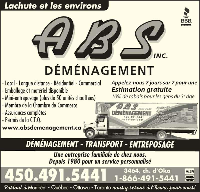 A B S Transport Inc (450-491-5441) - Annonce illustrée======= - DÉMÉNAGEMENT - TRANSPORT - ENTREPOSAGE Lachute et les environs Une entreprise familiale de chez nous. Depuis 1980 pour un service personnalisé 450.491.5441 3464, ch. d'Oka Appelez-nous 7 jours sur 7 pour une Estimation gratuite 10% de rabais pour les gens du 3e âge Partout à Montréal - Québec - Ottawa - Toronto nous y serons à l'heure pour vous! 1-866-491-5441 DÉMÉNAGEMENT INC. - Local - Longue distance - Résidentiel - Commercial - Emballage et matériel disponible - Mini-entreposage (plus de 50 unités chauffées) - Membre de la Chambre de Commerce - Assurances complètes - Permis de la C.T.Q. www.absdemenagement.ca