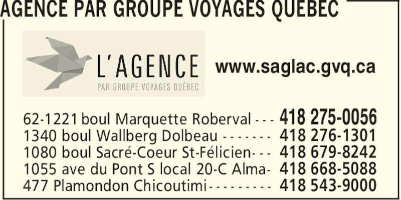 Groupe Voyage Québec (418-275-0056) - Annonce illustrée======= - AGENCE PAR GROUPE VOYAGES QUEBEC 418 275-005662-1221 boul Marquette Roberval - - - 418 276-13011340 boul Wallberg Dolbeau - - - - - - - 418 679-82421080 boul Sacre´-Coeur St-Fe´licien- - - 418 668-50881055 ave du Pont S local 20-C Alma- 418 543-9000477 Plamondon Chicoutimi- - - - - - - - - www.saglac.gvq.ca