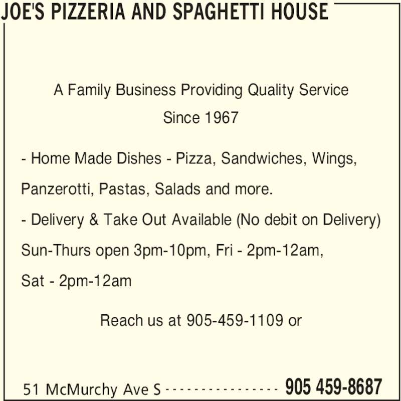 Joe's Pizzeria And Spaghetti House (905-459-8687) - Annonce illustrée======= - JOE'S PIZZERIA AND SPAGHETTI HOUSE 51 McMurchy Ave S 905 459-8687- - - - - - - - - - - - - - - - - Home Made Dishes - Pizza, Sandwiches, Wings, Panzerotti, Pastas, Salads and more. - Delivery & Take Out Available (No debit on Delivery) Sun-Thurs open 3pm-10pm, Fri - 2pm-12am, Sat - 2pm-12am Reach us at 905-459-1109 or A Family Business Providing Quality Service Since 1967