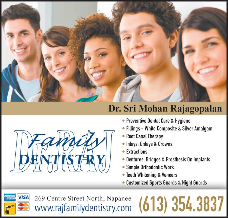 Rajagopalan S Dr (613-354-3837) - Display Ad - • Fillings - White Composite & Silver Amalgam • Root Canal Therapy Dr. Sri Mohan Rajagopalan 269 Centre Street North, Napanee www.rajfamilydentistry.com • Preventive Dental Care & Hygiene • Inlays, Onlays & Crowns • Extractions • Dentures, Bridges & Prosthesis On Implants • Simple Orthodontic Work • Teeth Whitening & Veneers • Customized Sports Guards & Night Guards (613) 354.3837