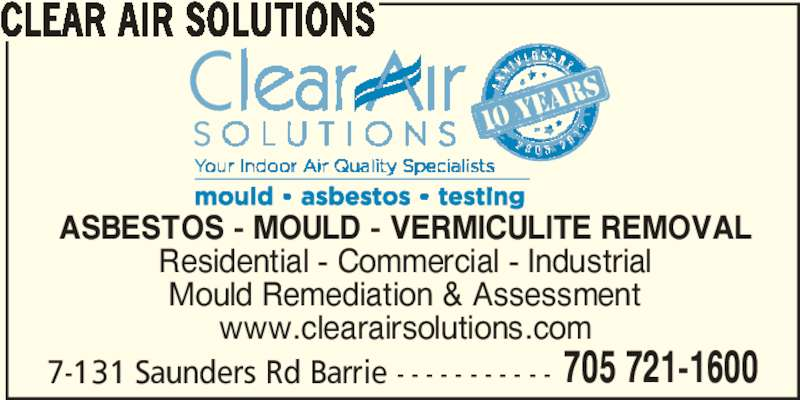 Clear Air Solutions (705-721-1600) - Display Ad - 705 721-1600 CLEAR AIR SOLUTIONS ASBESTOS - MOULD - VERMICULITE REMOVAL Residential - Commercial - Industrial Mould Remediation & Assessment www.clearairsolutions.com 7-131 Saunders Rd Barrie - - - - - - - - - - -