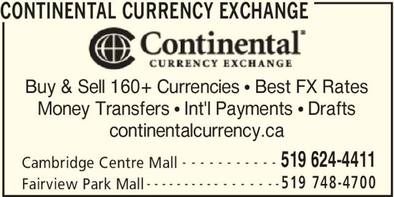 Continental Currency Exchange (519-624-4411) - Display Ad - CONTINENTAL CURRENCY EXCHANGE Cambridge Centre Mall 519 624-4411- - - - - - - - - - - Fairview Park Mall 519 748-4700- - - - - - - - - - - - - - - - - Buy & Sell 160+ Currencies π Best FX Rates Money Transfers π Int'l Payments π Drafts continentalcurrency.ca