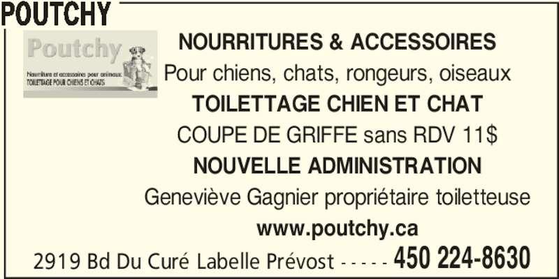 Poutchy (450-224-8630) - Annonce illustrée======= - 2919 Bd Du Curé Labelle Prévost - - - - - 450 224-8630 POUTCHY NOURRITURES & ACCESSOIRES Pour chiens, chats, rongeurs, oiseaux TOILETTAGE CHIEN ET CHAT COUPE DE GRIFFE sans RDV 11$ NOUVELLE ADMINISTRATION Geneviève Gagnier propriétaire toiletteuse www.poutchy.ca