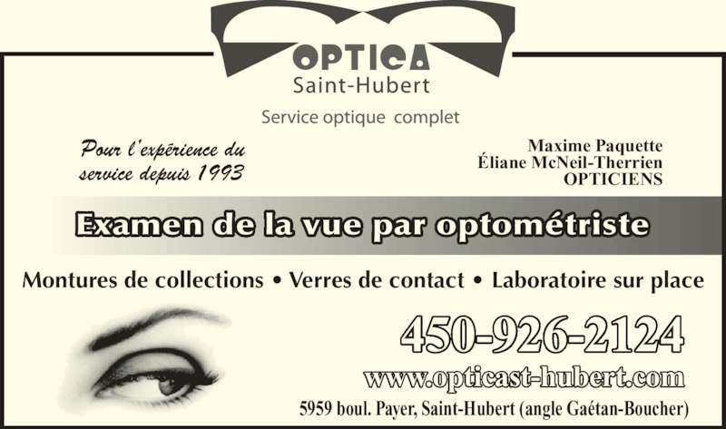 Optica St-Hubert (450-926-2124) - Annonce illustrée======= - Pour l'expérience du service depuis 1993 Maxime Paquette Éliane McNeil-Therrien OPTICIENS Examen de la vue par optométriste Montures de collections • Verres de contact • Laboratoire sur place 5959 boul. Payer, Saint-Hubert (angle Gaétan-Boucher) www.opticast-hubert.com 450-926-2124