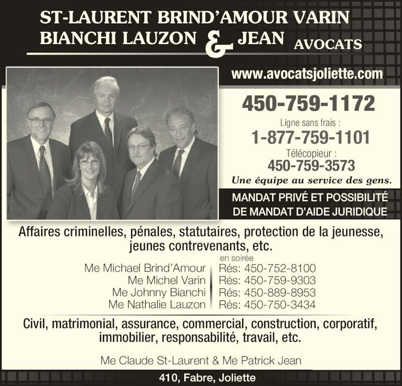 St-Laurent Brind'Amour Bianchi Varin Lauzon & Jean (450-759-1172) - Annonce illustrée======= - Ligne sans frais : 1-877-759-1101 Télécopieur : 450-759-3573 450-759-1172 Une équipe au service des gens. MANDAT PRIVÉ ET POSSIBILITÉ DE MANDAT D'AIDE JURIDIQUE & AVOCATS ST-LAURENT BRIND'AMOUR VARIN BIANCHI LAUZON       JEAN Affaires criminelles, pénales, statutaires, protection de la jeunesse, jeunes contrevenants, etc. Me Michael Brind'Amour Me Michel Varin Me Johnny Bianchi Me Nathalie Lauzon en soirée Rés: 450-752-8100 Rés: 450-759-9303 Rés: 450-889-8953 Rés: 450-750-3434 Civil, matrimonial, assurance, commercial, construction, corporatif, immobilier, responsabilité, travail, etc. 410, Fabre, Joliette www.avocatsjoliette.com Me Claude St-Laurent & Me Patrick Jean