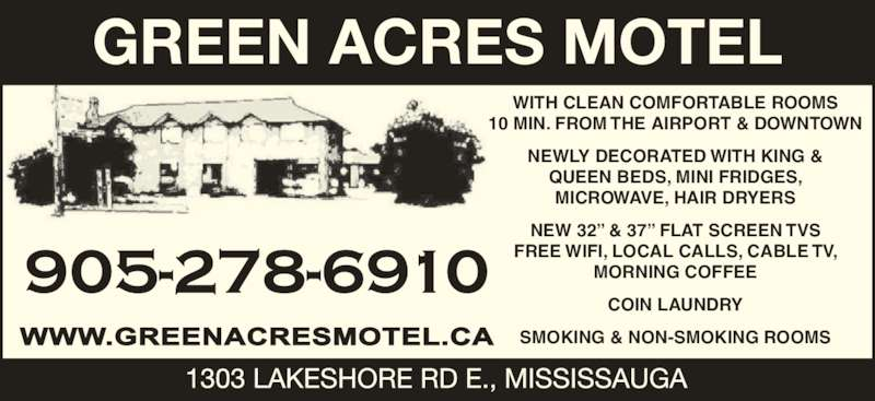 "Green Acres Motel (905-278-6910) - Display Ad - GREEN ACRES MOTEL WITH CLEAN COMFORTABLE ROOMS 10 MIN. FROM THE AIRPORT & DOWNTOWN NEWLY DECORATED WITH KING & QUEEN BEDS, MINI FRIDGES, MICROWAVE, HAIR DRYERS NEW 32"" & 37"" FLAT SCREEN TVS FREE WIFI, LOCAL CALLS, CABLE TV, MORNING COFFEE COIN LAUNDRY SMOKING & NON-SMOKING ROOMS"