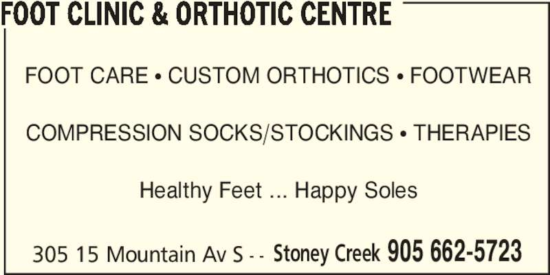Foot Clinic & Orthotic Centre (905-662-5723) - Display Ad - 305 15 Mountain Av S - - FOOT CLINIC & ORTHOTIC CENTRE FOOT CARE π CUSTOM ORTHOTICS π FOOTWEAR COMPRESSION SOCKS/STOCKINGS π THERAPIES Healthy Feet ... Happy Soles Stoney Creek 905 662-5723