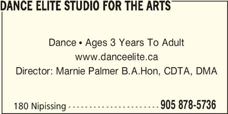 Dance Elite Studio For The Arts (905-878-5736) - Display Ad - 180 Nipissing - - - - - - - - - - - - - - - - - - - - - - 905 878-5736 DANCE ELITE STUDIO FOR THE ARTS Dance • Ages 3 Years To Adult www.danceelite.ca Director: Marnie Palmer B.A.Hon, CDTA, DMA