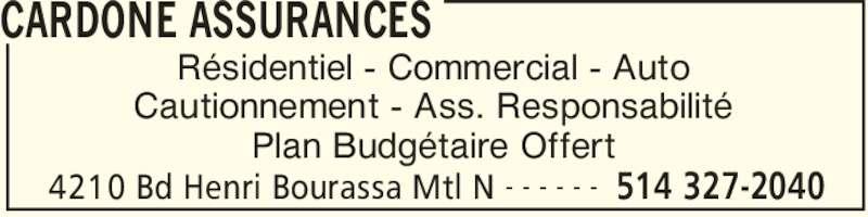 Cardone Assurances Générales Inc (514-327-2040) - Annonce illustrée======= - 4210 Bd Henri Bourassa Mtl N 514 327-2040- - - - - - CARDONE ASSURANCES Résidentiel - Commercial - Auto Cautionnement - Ass. Responsabilité Plan Budgétaire Offert