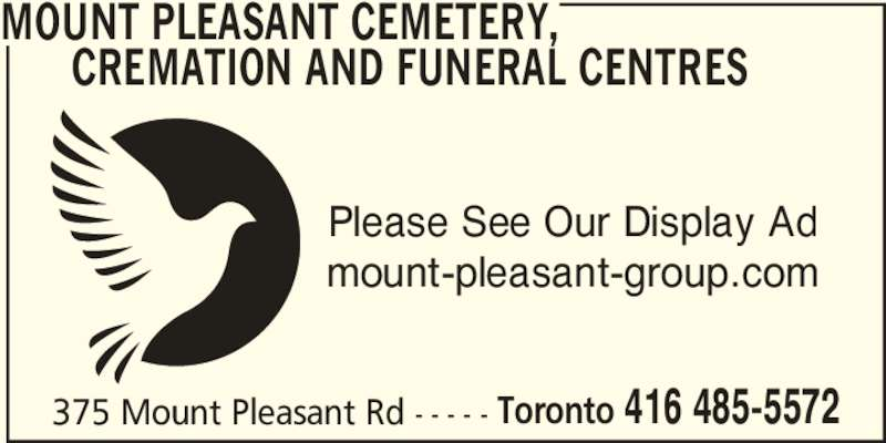 Mount Pleasant Cemetery, Cremation and Funeral Centres (416-485-5572) - Display Ad - 375 Mount Pleasant Rd - - - - - Toronto 416 485-5572 MOUNT PLEASANT CEMETERY,       CREMATION AND FUNERAL CENTRES Please See Our Display Ad mount-pleasant-group.com