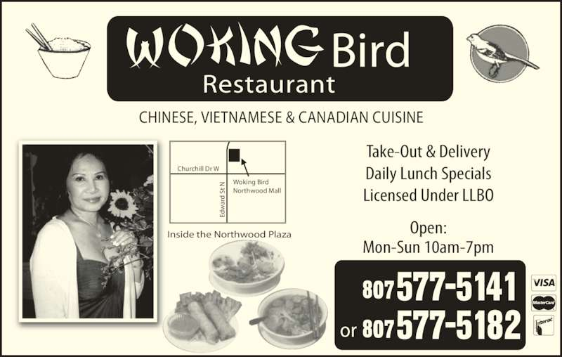Woking Bird (807-577-5141) - Display Ad - CHINESE, VIETNAMESE & CANADIAN CUISINE Bird Restaurant Take-Out & Delivery Daily Lunch Specials Licensed Under LLBO Open: Mon-Sun 10am-7pm or Ed ar St  N Churchill Dr W Woking Bird Northwood Mall Inside the Northwood Plaza Ed ar St  N d