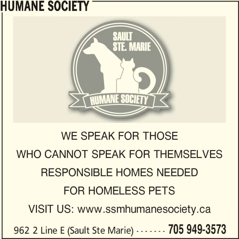 Humane Society (705-949-3573) - Display Ad - 962 2 Line E (Sault Ste Marie) - - - - - - - 705 949-3573 WE SPEAK FOR THOSE WHO CANNOT SPEAK FOR THEMSELVES FOR HOMELESS PETS VISIT US: www.ssmhumanesociety.ca HUMANE SOCIETY RESPONSIBLE HOMES NEEDED
