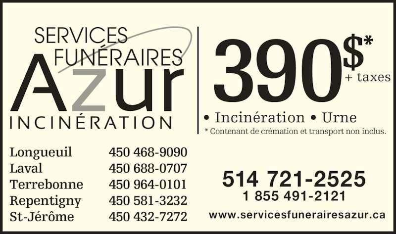 Centre d'incinération Montréal (5147212525) - Annonce illustrée======= - 390$*+ taxes • Incinération • Urne * Contenant de crémation et transport non inclus. SERVICES    FUNÉRAIRES Longueuil 450 468-9090 Laval 450 688-0707 Terrebonne 450 964-0101 Repentigny 450 581-3232 St-Jérôme 450 432-7272 1 855 491-2121 www.servicesfunerairesazur.ca 514 721-2525