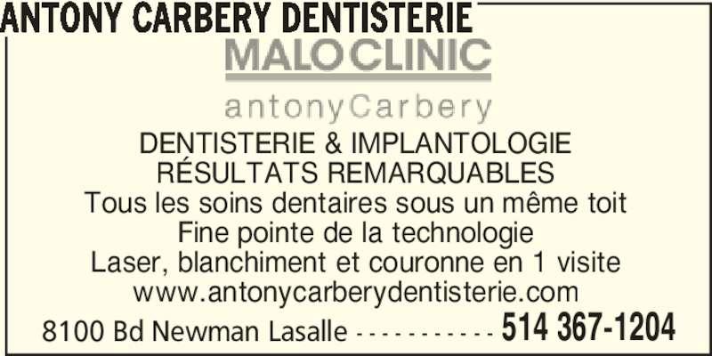 Malo Clinic Antony Carbery Dentisterie (514-367-1204) - Annonce illustrée======= - 8100 Bd Newman Lasalle - - - - - - - - - - - 514 367-1204 DENTISTERIE & IMPLANTOLOGIE RÉSULTATS REMARQUABLES Tous les soins dentaires sous un même toit Fine pointe de la technologie Laser, blanchiment et couronne en 1 visite www.antonycarberydentisterie.com ANTONY CARBERY DENTISTERIE