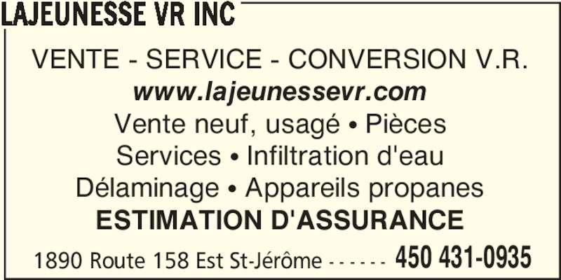 Lajeunesse VR Inc (450-431-0935) - Annonce illustrée======= - 1890 Route 158 Est St-Jérôme - - - - - - 450 431-0935 LAJEUNESSE VR INC VENTE - SERVICE - CONVERSION V.R. www.lajeunessevr.com Vente neuf, usagé • Pièces Services • Infiltration d'eau Délaminage • Appareils propanes ESTIMATION D'ASSURANCE