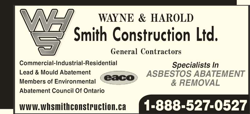 W H Smith Construction Ltd (1-888-527-0527) - Display Ad - 1-888-527-0527 Specialists In ASBESTOS ABATEMENT & REMOVAL www.whsmithconstruction.ca Commercial-Industrial-Residential Lead & Mould Abatement Members of Environmental Abatement Council Of Ontario