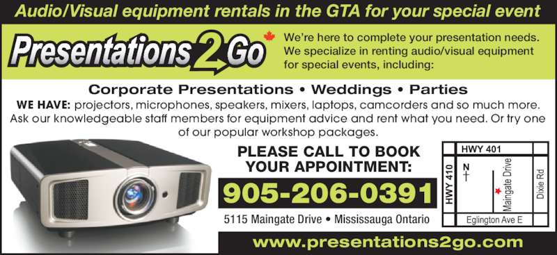 Presentations 2 Go (905-206-0391) - Display Ad - Audio/Visual equipment rentals in the GTA for your special event Corporate Presentations • Weddings • Parties PLEASE CALL TO BOOK YOUR APPOINTMENT: 5115 Maingate Drive • Mississauga Ontario 905-206-0391 www.presentations2go.com WE HAVE: projectors, microphones, speakers, mixers, laptops, camcorders and so much more. Ask our knowledgeable staff members for equipment advice and rent what you need. Or try one of our popular workshop packages. We're here to complete your presentation needs. We specialize in renting audio/visual equipment for special events, including: