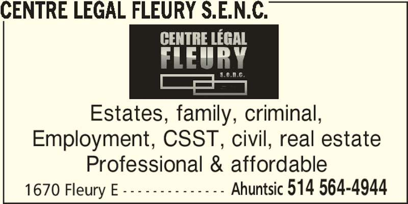 Centre Légal Fleury S.E.N.C. (514-564-4944) - Display Ad - CENTRE LEGAL FLEURY S.E.N.C. 1670 Fleury E - - - - - - - - - - - - - - Ahuntsic 514 564-4944 Estates, family, criminal, Employment, CSST, civil, real estate Professional & affordable