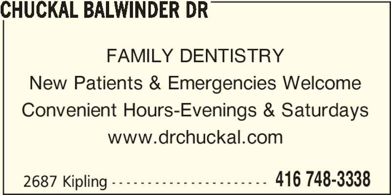 Chuckal Balwinder Dr (416-748-3338) - Display Ad - 2687 Kipling - - - - - - - - - - - - - - - - - - - - - - 416 748-3338 CHUCKAL BALWINDER DR FAMILY DENTISTRY New Patients & Emergencies Welcome Convenient Hours-Evenings & Saturdays www.drchuckal.com