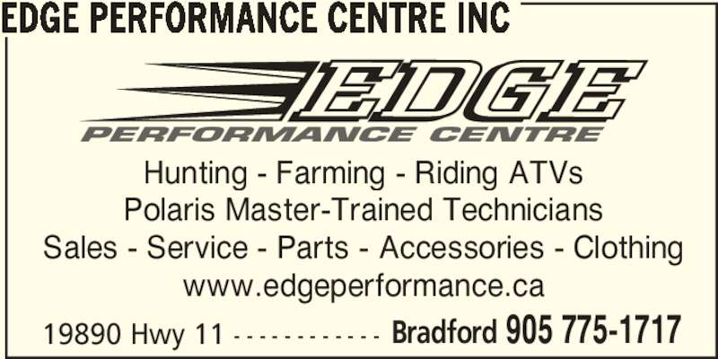 Edge Performance Centre Inc (905-775-1717) - Display Ad - EDGE PERFORMANCE CENTRE INC 19890 Hwy 11 - - - - - - - - - - - - Bradford 905 775-1717 Hunting - Farming - Riding ATVs Polaris Master-Trained Technicians Sales - Service - Parts - Accessories - Clothing www.edgeperformance.ca