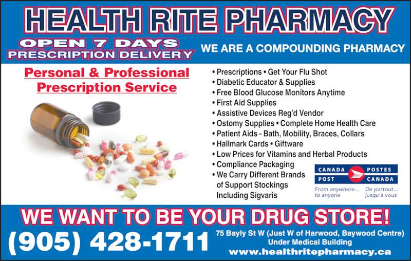 Health-Rite Pharmacy (905-428-1711) - Display Ad - • We Carry Different Brands   of Support Stockings   Including Sigvaris OPEN 7 DAYS PRESCRIPTION DELIVERY  HEALTH RITE PHARMACY WE ARE A COMPOUNDING PHARMACY From anywhere... to anyone De partout... jusqu'à vous P O S T C A N A D A C A N A D A P O S T E S WE WANT TO BE YOUR DRUG STORE! (905) 428-1711 75 Bayly St W (Just W of Harwood, Baywood Centre)Under Medical Buildingwww.healthritepharmacy.ca Personal & Professional Prescription Service • Prescriptions • Get Your Flu Shot • Diabetic Educator & Supplies • Free Blood Glucose Monitors Anytime • First Aid Supplies  • Assistive Devices Reg'd Vendor • Ostomy Supplies • Complete Home Health Care • Patient Aids - Bath, Mobility, Braces, Collars • Hallmark Cards • Giftware • Low Prices for Vitamins and Herbal Products • Compliance Packaging