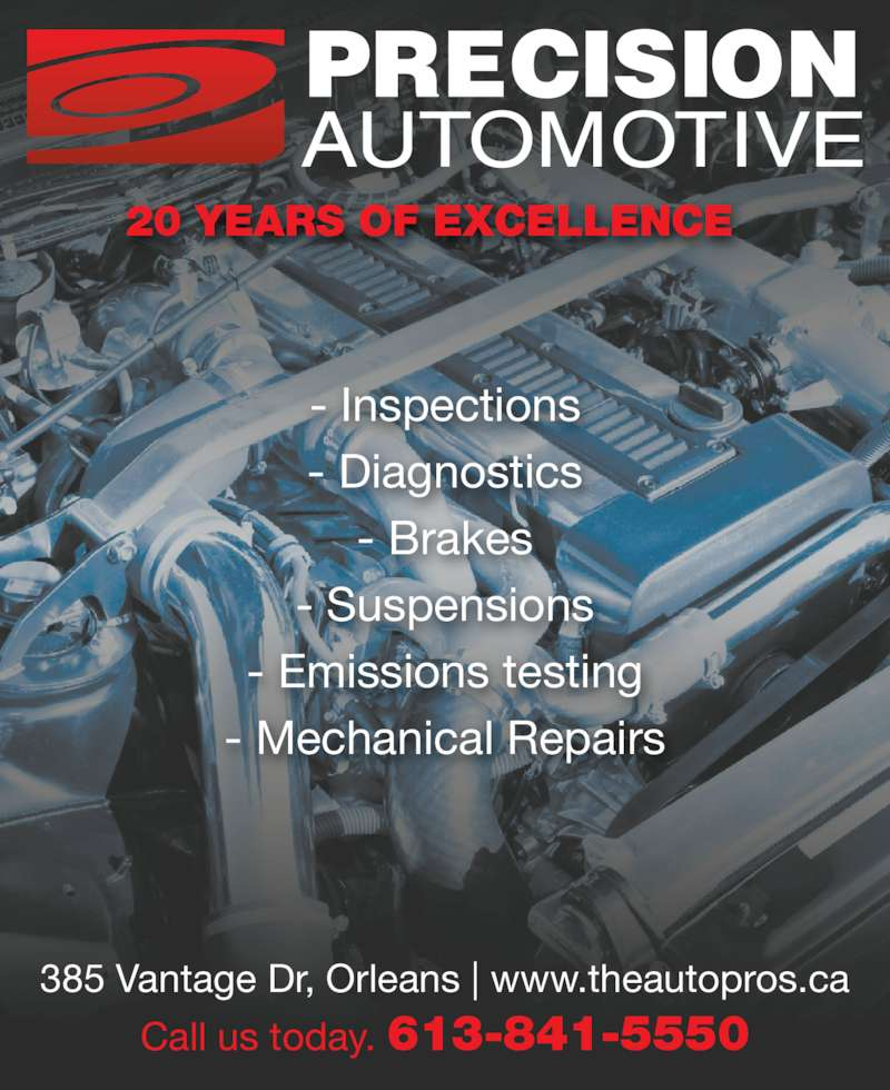 Precision Automotive (613-841-5550) - Display Ad - - Emissions testing - Mechanical Repairs 385 Vantage Dr, Orleans | www.theautopros.ca Call us today. 613-841-5550 20 YEARS OF EXCELLENCE - Inspections - Diagnostics - Suspensions - Brakes