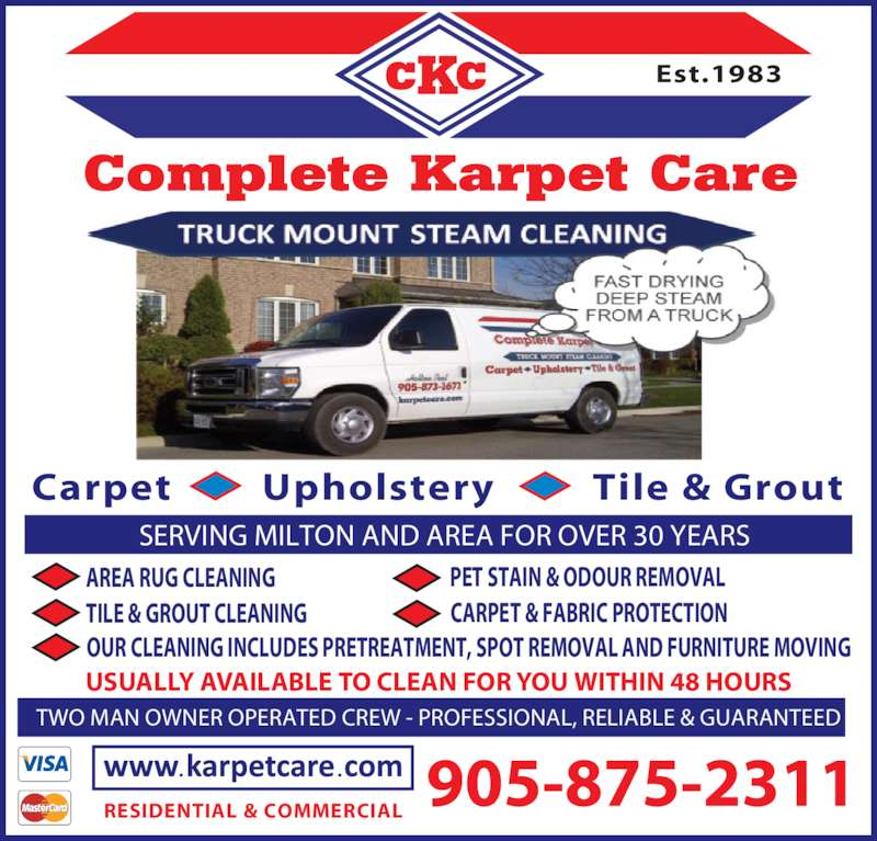 Complete Karpet Care (905-875-2311) - Display Ad - PET STAIN & ODOUR REMOVAL OUR CLEANING INCLUDES PRETREATMENT, SPOT REMOVAL AND FURNITURE MOVING USUALLY AVAILABLE TO CLEAN FOR YOU WITHIN 48 HOURS Carpet         Upholstery         Tile & Grout Est.1983 RESIDENTIAL & COMMERCIAL SERVING MILTON AND AREA FOR OVER 30 YEARS TWO MAN OWNER OPERATED CREW - PROFESSIONAL, RELIABLE & GUARANTEED CARPET & FABRIC PROTECTION AREA RUG CLEANING TILE & GROUT CLEANING