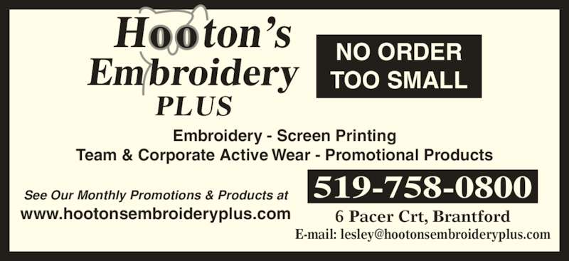 Hooton's Embroidery Plus (519-758-0800) - Display Ad - Embroidery - Screen Printing Team & Corporate Active Wear - Promotional Products See Our Monthly Promotions & Products at www.hootonsembroideryplus.com 519-758-0800 6 Pacer Crt, Brantford NO ORDER TOO SMALL