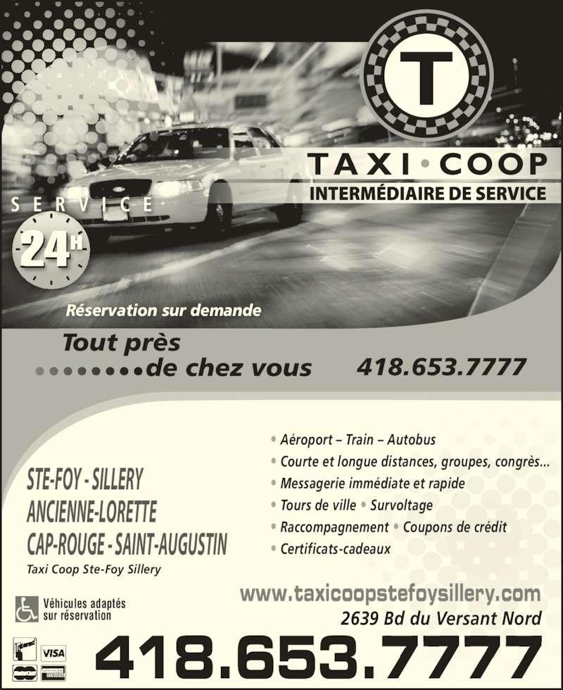 Taxi Coop Ste-Foy Sillery (418-653-7777) - Annonce illustrée======= - 24  S E R V I C E Tout près                   de chez vous 418.653.7777 Réservation sur demande 418.653.7777 www.taxicoopstefoysillery.com 2639 Bd du Versant Nord Véhicules adaptés • Aéroport – Train – Autobus • Courte et longue distances, groupes, congrès... • Messagerie immédiate et rapide • Tours de ville • Survoltage • Raccompagnement • Coupons de crédit • Certificats-cadeaux  STE-FOY - SILLERY ANCIENNE-LORETTE sur réservation CAP-ROUGE - SAINT-AUGUSTIN   Taxi Coop Ste-Foy Sillery