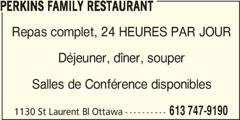 Perkins Family Restaurant (613-747-9190) - Annonce illustrée======= - 1130 St Laurent Bl Ottawa - - - - - - - - - - 613 747-9190 PERKINS FAMILY RESTAURANT Repas complet, 24 HEURES PAR JOUR Déjeuner, dîner, souper Salles de Conférence disponibles
