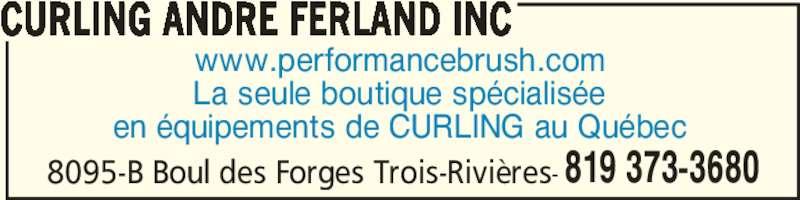 Curling André Ferland Inc (819-373-3680) - Annonce illustrée======= - www.performancebrush.com La seule boutique spécialisée en équipements de CURLING au Québec 8095-B Boul des Forges Trois-Rivières- CURLING ANDRE FERLAND INC 819 373-3680