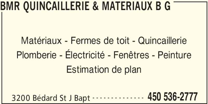 BMR (450-536-2777) - Annonce illustrée======= - BMR QUINCAILLERIE & MATERIAUX B G 3200 Bédard St J Bapt 450 536-2777- - - - - - - - - - - - - - Matériaux - Fermes de toit - Quincaillerie Plomberie - Électricité - Fenêtres - Peinture Estimation de plan