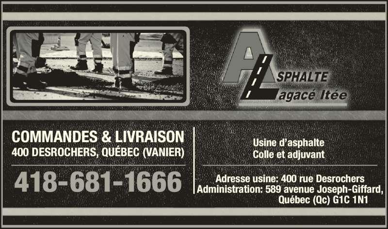 Asphalte Lagacé Ltee (418-681-1666) - Annonce illustrée======= - Usine d'asphalte Colle et adjuvant Adresse usine: 400 rue Desrochers Administration: 589 avenue Joseph-Giffard,                           Québec (Qc) G1C 1N1 418-681-1666 400 DESROCHERS, QUÉBEC (VANIER) COMMANDES & LIVRAISON