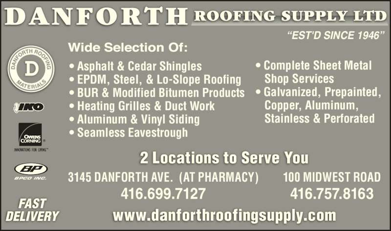 """Danforth Roofing Supply Ltd (416-699-7127) - Display Ad - """"EST'D SINCE 1946"""" • Asphalt & Cedar Shingles • EPDM, Steel, & Lo-Slope Roofing • BUR & Modified Bitumen Products • Heating Grilles & Duct Work • Aluminum & Vinyl Siding • Seamless Eavestrough • Complete Sheet Metal    Shop Services • Galvanized, Prepainted,    Copper, Aluminum,    Stainless & Perforated FAST DELIVERY www.danforthroofingsupply.com BPCO INC. 3145 DANFORTH AVE.  (AT PHARMACY) 416.699.7127 100 MIDWEST ROAD 416.757.8163 2 Locations to Serve You """"EST'D SINCE 1946"""" • Asphalt & Cedar Shingles • EPDM, Steel, & Lo-Slope Roofing • BUR & Modified Bitumen Products • Heating Grilles & Duct Work • Aluminum & Vinyl Siding • Seamless Eavestrough • Complete Sheet Metal    Shop Services • Galvanized, Prepainted,    Copper, Aluminum,    Stainless & Perforated FAST DELIVERY www.danforthroofingsupply.com BPCO INC. 3145 DANFORTH AVE.  (AT PHARMACY) 416.699.7127 100 MIDWEST ROAD 416.757.8163 2 Locations to Serve You"""