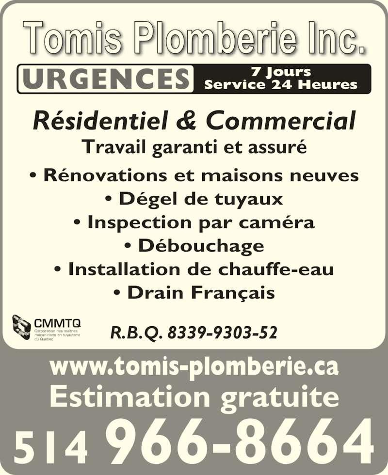 Tomis Plomberie Inc (514-966-8664) - Annonce illustrée======= - • Drain Français R.B.Q. 8339-9303-52 Travail garanti et assuré CMMTQ Corporation des maîtres mécaniciens en tuyauterie du Québec www.tomis-plomberie.ca Estimation gratuite 514 966-8664 URGENCES 7 JoursService 24 Heures Résidentiel & Commercial • Rénovations et maisons neuves • Dégel de tuyaux • Inspection par caméra • Débouchage • Installation de chauffe-eau