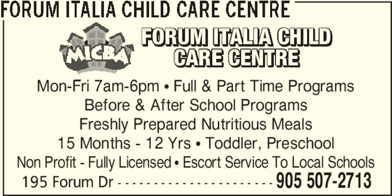 Forum Italia Child Care Centre (905-507-2713) - Display Ad - FORUM ITALIA CHILD CARE CENTRE 195 Forum Dr - - - - - - - - - - - - - - - - - - - - - - 905 507-2713 Mon-Fri 7am-6pm π Full & Part Time Programs Before & After School Programs Freshly Prepared Nutritious Meals 15 Months - 12 Yrs π Toddler, Preschool Non Profit - Fully Licensed π Escort Service To Local Schools