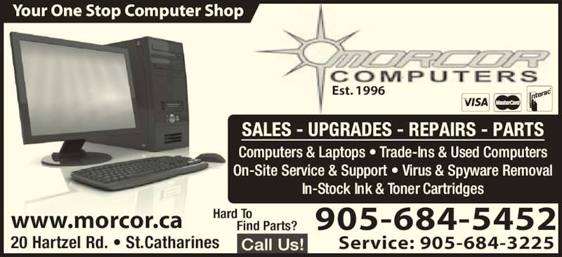 Morcor Computers 2000 Ltd (905-684-5452) - Display Ad - www.morcor.ca Est. 1996 905-684-5452 Service: 905-684-322520 Hartzel Rd. • St.Catharines Call Us! SALES - UPGRADES - REPAIRS - PARTS Computers & Laptops • Trade-Ins & Used Computers On-Site Service & Support • Virus & Spyware Removal In-Stock Ink & Toner Cartridges Hard To  Find Parts? Your One Stop Computer Shop
