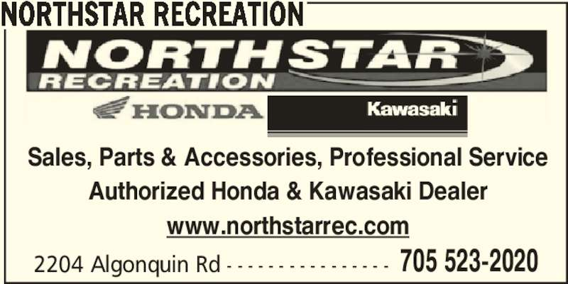 Northstar Recreation (705-523-2020) - Display Ad - 2204 Algonquin Rd - - - - - - - - - - - - - - - - 705 523-2020 NORTHSTAR RECREATION Sales, Parts & Accessories, Professional Service Authorized Honda & Kawasaki Dealer www.northstarrec.com