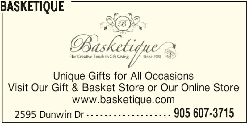Basketique (905-607-3715) - Display Ad - BASKETIQUE Unique Gifts for All Occasions Visit Our Gift & Basket Store or Our Online Store www.basketique.com 2595 Dunwin Dr - - - - - - - - - - - - - - - - - - - 905 607-3715