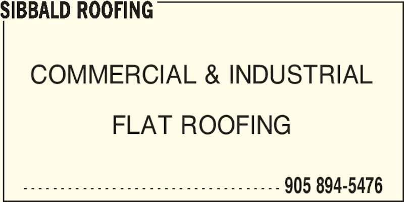 Sibbald Roofing (905-894-5476) - Display Ad - - - - - - - - - - - - - - - - - - - - - - - - - - - - - - - - - - - - COMMERCIAL & INDUSTRIAL FLAT ROOFING SIBBALD ROOFING 905 894-5476